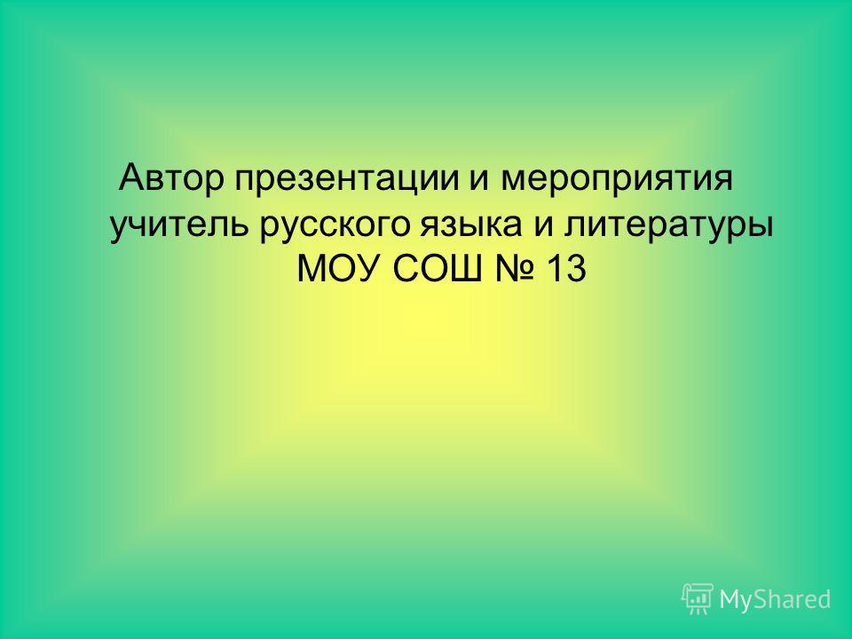 Автор презентации и мероприятия учитель русского языка и литературы МОУ СОШ 13