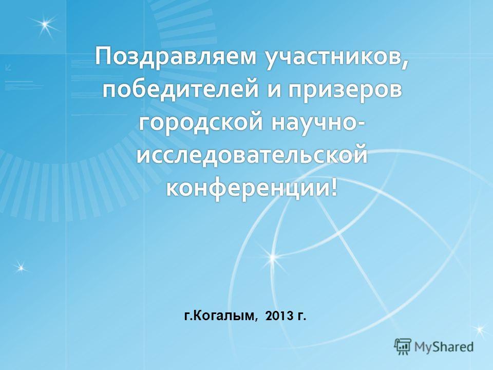 Поздравляем участников, победителей и призеров городской научно- исследовательской конференции! г. Когалым, 2013 г.