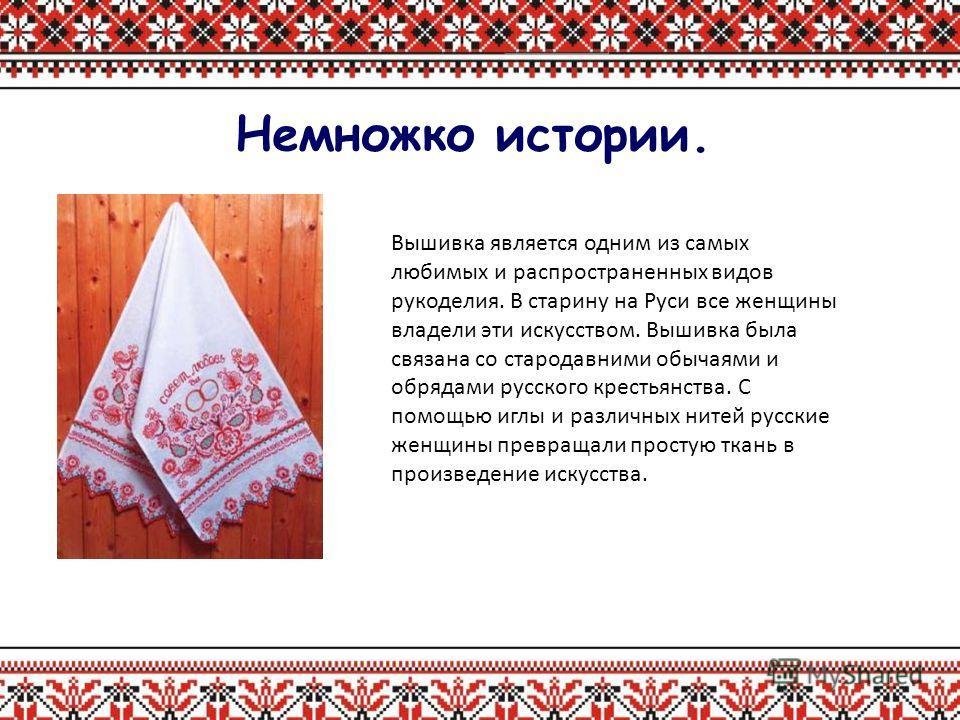 Немножко истории. Вышивка является одним из самых любимых и распространенных видов рукоделия. В старину на Руси все женщины владели эти искусством. Вышивка была связана со стародавними обычаями и обрядами русского крестьянства. С помощью иглы и разли