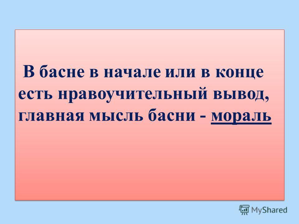 В басне в начале или в конце есть нравоучительный вывод, главная мысль басни - мораль В басне в начале или в конце есть нравоучительный вывод, главная мысль басни - мораль