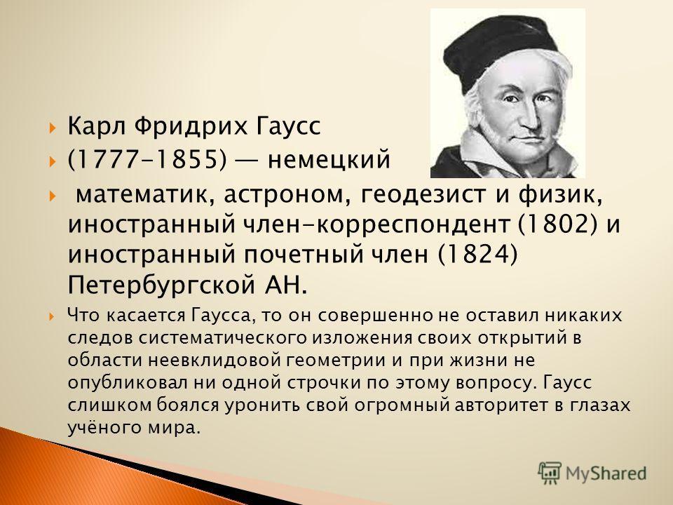 Карл Фридрих Гаусс (1777-1855) немецкий математик, астроном, геодезист и физик, иностранный член-корреспондент (1802) и иностранный почетный член (1824) Петербургской АН. Что касается Гаусса, то он совершенно не оставил никаких следов систематическог