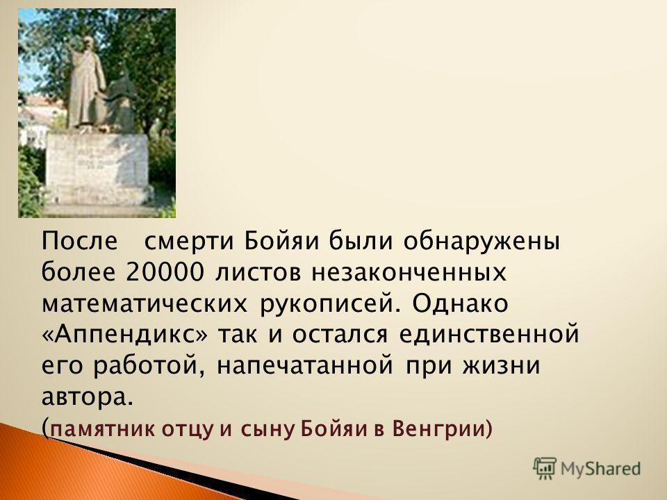 После смерти Бойяи были обнаружены более 20000 листов незаконченных математических рукописей. Однако «Аппендикс» так и остался единственной его работой, напечатанной при жизни автора. ( памятник отцу и сыну Бойяи в Венгрии)