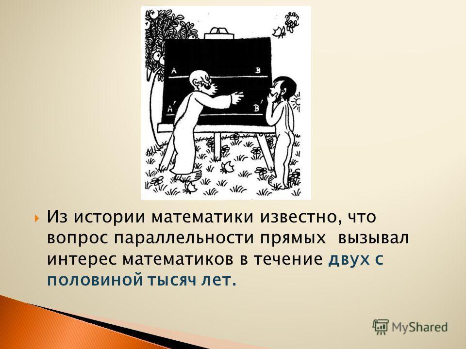 Из истории математики известно, что вопрос параллельности прямых вызывал интерес математиков в течение двух с половиной тысяч лет.