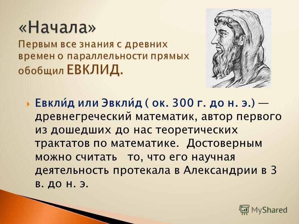 Евкли́д или Эвкли́д ( ок. 300 г. до н. э.) древнегреческий математик, автор первого из дошедших до нас теоретических трактатов по математике. Достоверным можно считать то, что его научная деятельность протекала в Александрии в 3 в. до н. э.