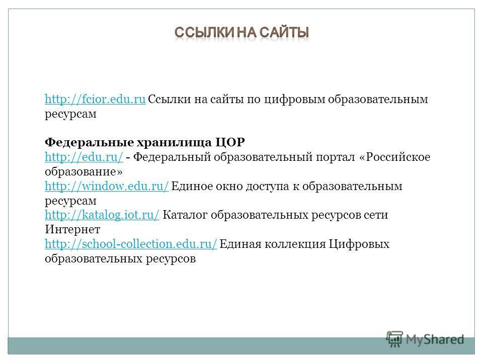 http://fcior.edu.ruhttp://fcior.edu.ru Ссылки на сайты по цифровым образовательным ресурсам Федеральные хранилища ЦОР http://edu.ru/http://edu.ru/ - Федеральный образовательный портал «Российское образование» http://window.edu.ru/http://window.edu.ru