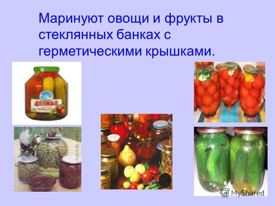 Маринуют овощи и фрукты в стеклянных банках с герметическими крышками.