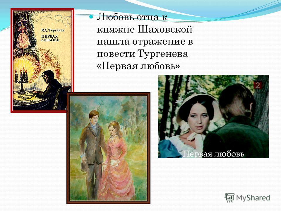 Любовь отца к княжне Шаховской нашла отражение в повести Тургенева «Первая любовь»