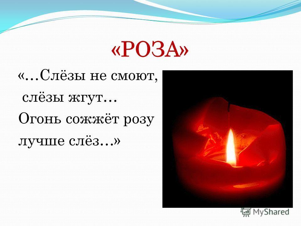«…Слёзы не смоют, слёзы жгут… Огонь сожжёт розу лучше слёз…»