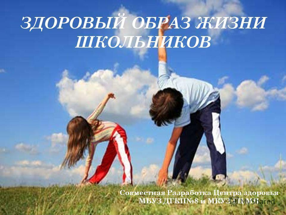 ЗДОРОВЫЙ ОБРАЗ ЖИЗНИ ШКОЛЬНИКОВ Совместная Разработка Центра здоровья МБУЗ ДГКП8 и МКУЗ ГЦ МП