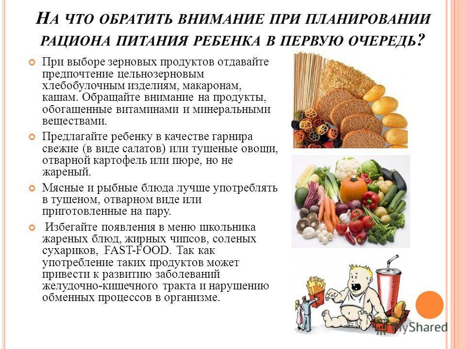 Н А ЧТО ОБРАТИТЬ ВНИМАНИЕ ПРИ ПЛАНИРОВАНИИ РАЦИОНА ПИТАНИЯ РЕБЕНКА В ПЕРВУЮ ОЧЕРЕДЬ ? При выборе зерновых продуктов отдавайте предпочтение цельнозерновым хлебобулочным изделиям, макаронам, кашам. Обращайте внимание на продукты, обогащенные витаминами