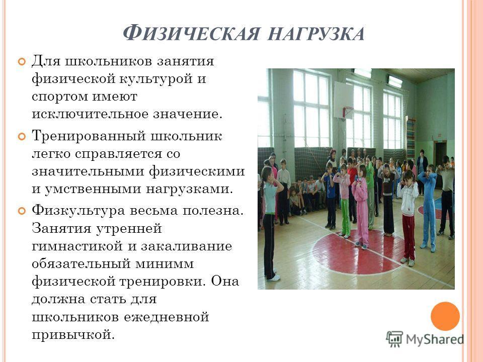 Ф ИЗИЧЕСКАЯ НАГРУЗКА Для школьников занятия физической культурой и спортом имеют исключительное значение. Тренированный школьник легко справляется со значительными физическими и умственными нагрузками. Физкультура весьма полезна. Занятия утренней гим