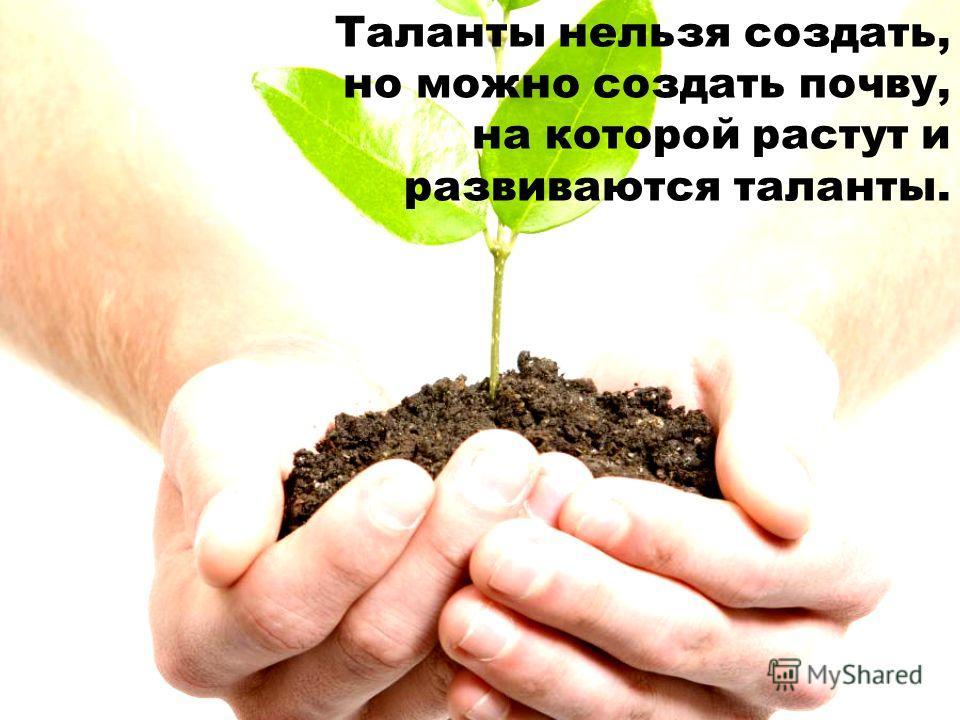 Таланты нельзя создать, но можно создать почву, на которой растут и развиваются таланты.