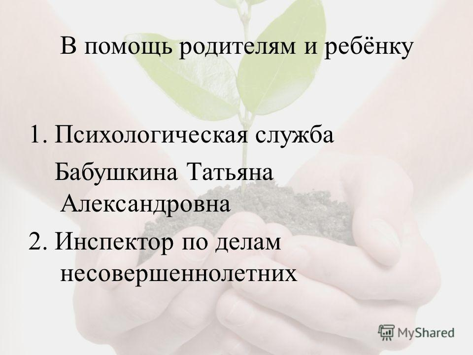 В помощь родителям и ребёнку 1. Психологическая служба Бабушкина Татьяна Александровна 2. Инспектор по делам несовершеннолетних