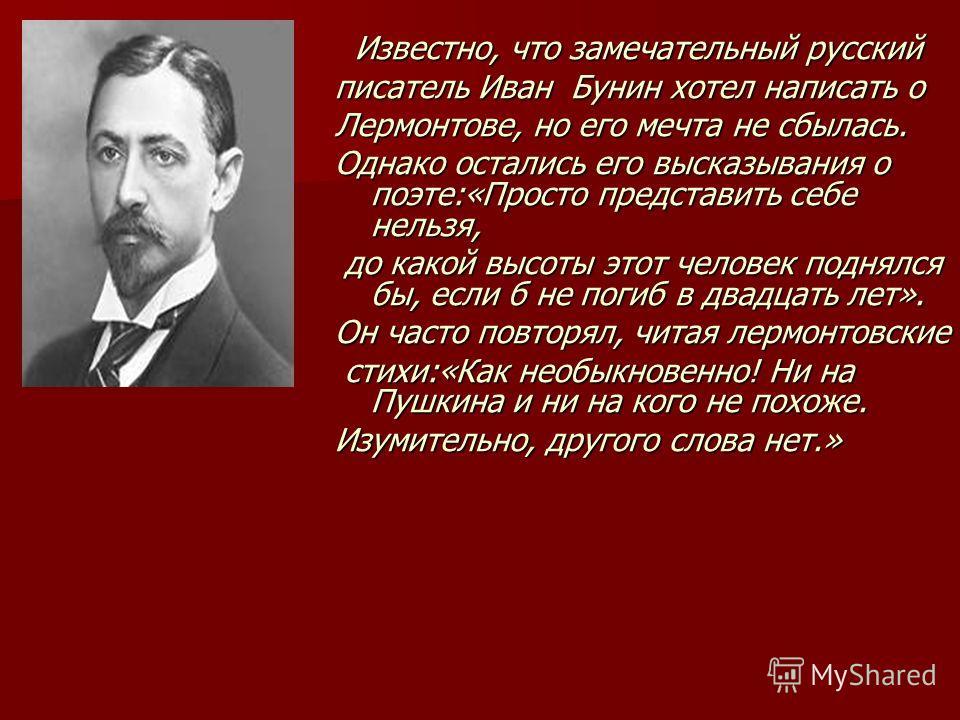 Известно, что замечательный русский Известно, что замечательный русский писатель Иван Бунин хотел написать о Лермонтове, но его мечта не сбылась. Однако остались его высказывания о поэте:«Просто представить себе нельзя, до какой высоты этот человек п