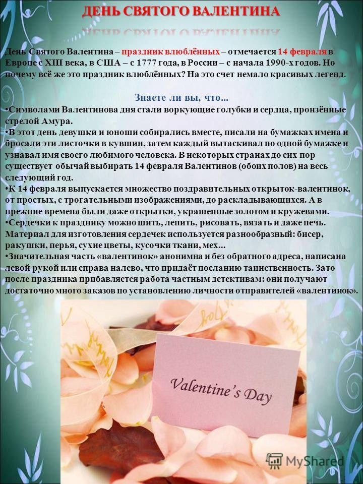 День Cвятого Валентина – праздник влюблённых – отмечается 14 февраля в Европе с XIII века, в США – с 1777 года, в России – с начала 1990-х годов. Но почему всё же это праздник влюблённых? На это счет немало красивых легенд. Знаете ли вы, что... Симво