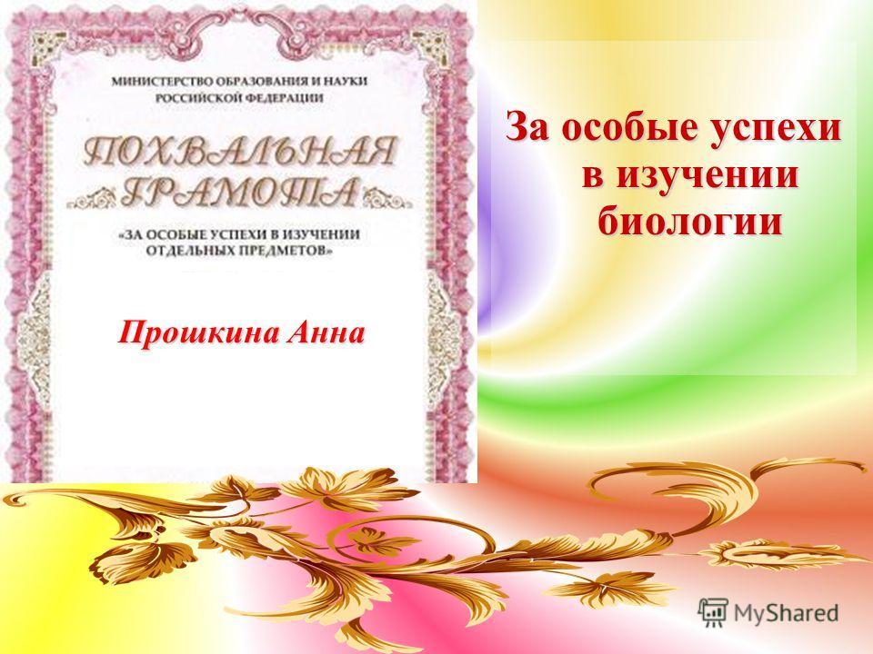 За особые успехи в изучении биологии Прошкина Анна
