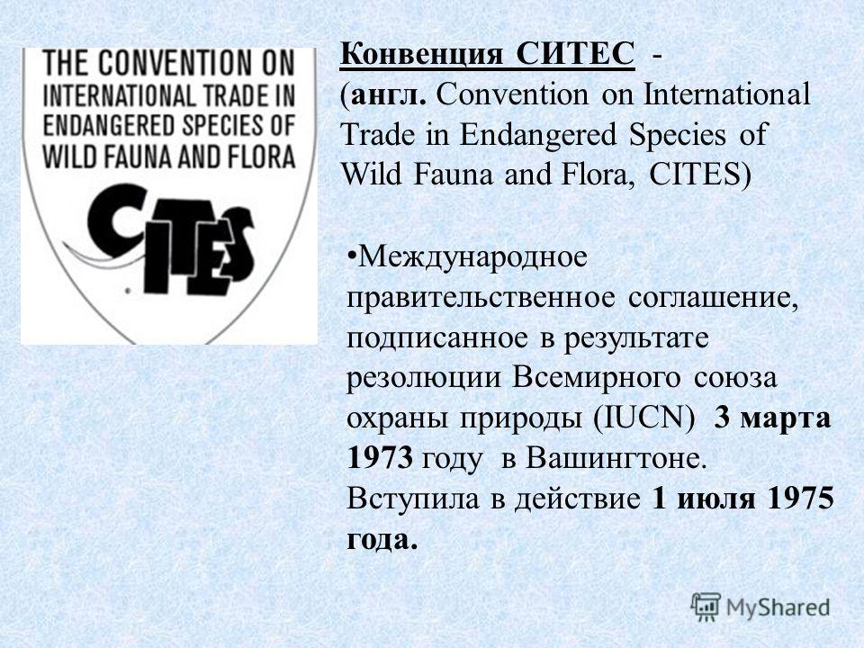 Конвенция СИТЕС - (англ. Convention on International Trade in Endangered Species of Wild Fauna and Flora, CITES) Международное правительственное соглашение, подписанное в результате резолюции Всемирного союза охраны природы (IUCN) 3 марта 1973 году в
