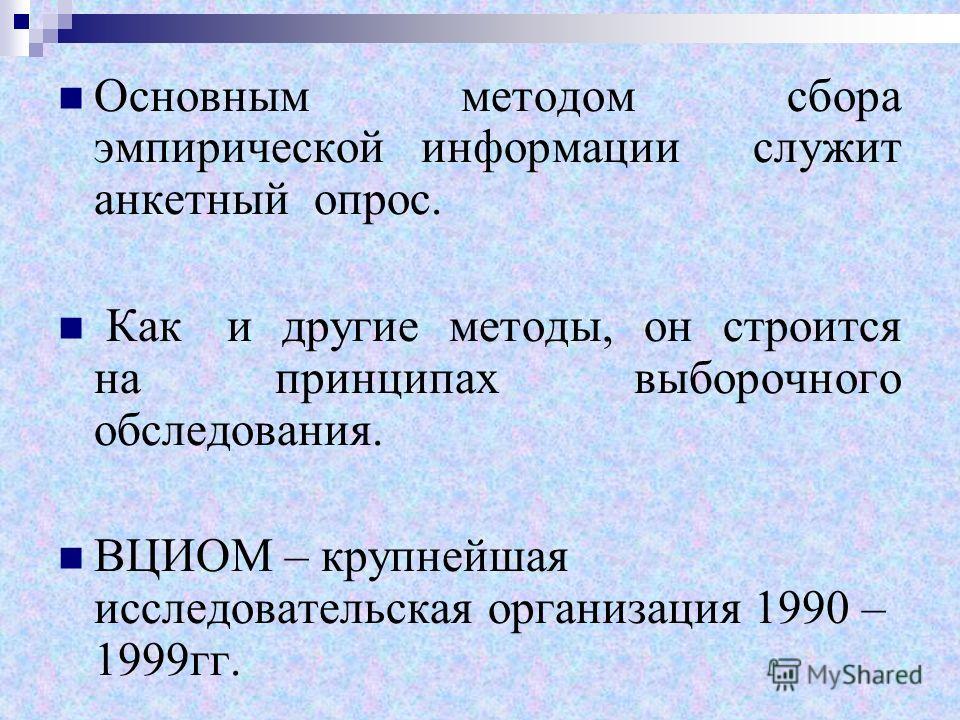 Основным методом сбора эмпирической информации служит анкетный опрос. Как и другие методы, он строится на принципах выборочного обследования. ВЦИОМ – крупнейшая исследовательская организация 1990 – 1999гг.
