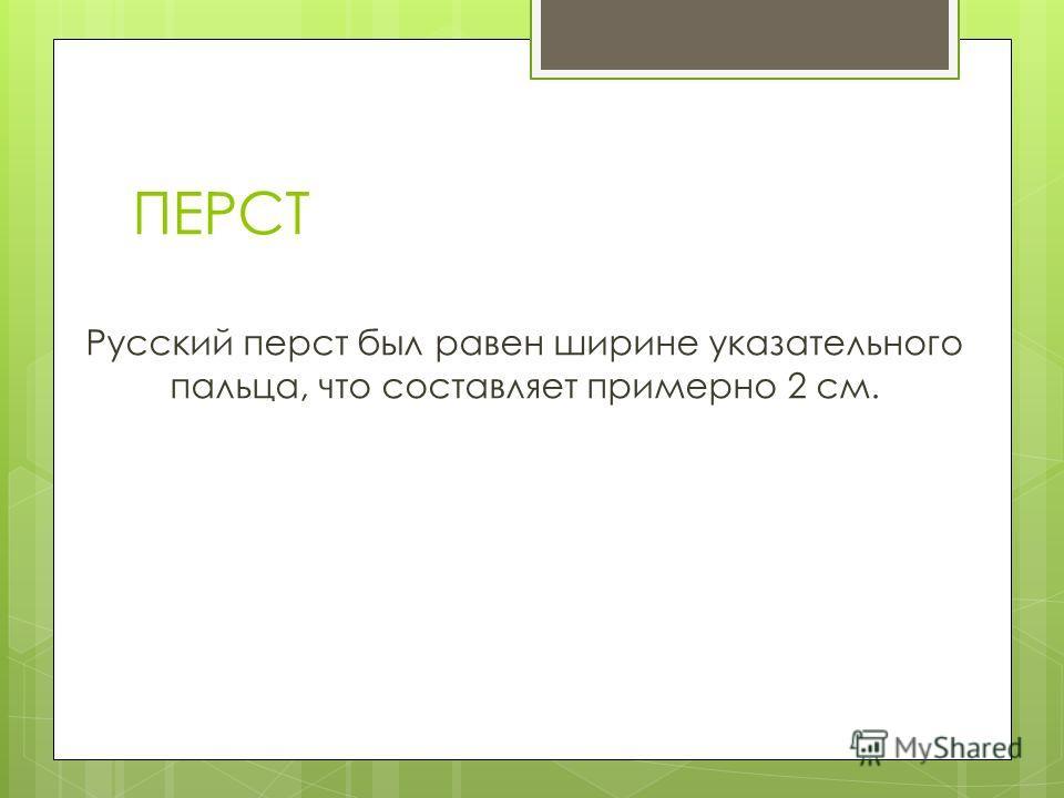 ПЕРСТ Русский перст был равен ширине указательного пальца, что составляет примерно 2 см.