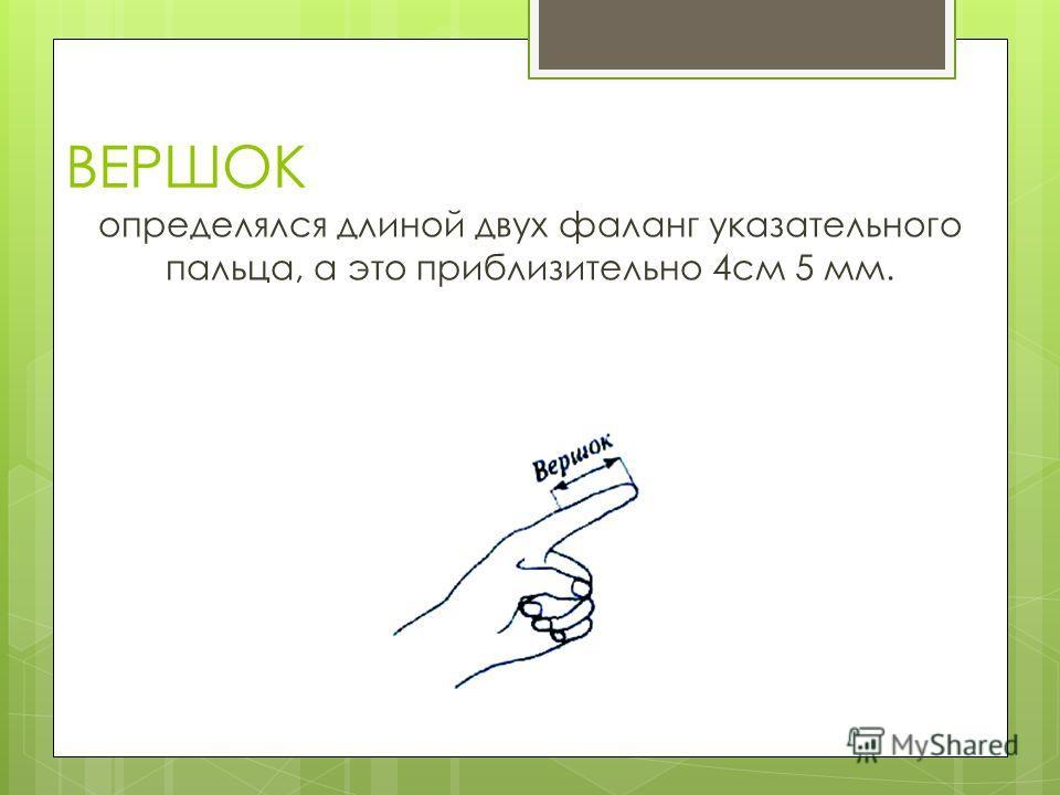 ВЕРШОК определялся длиной двух фаланг указательного пальца, а это приблизительно 4см 5 мм.