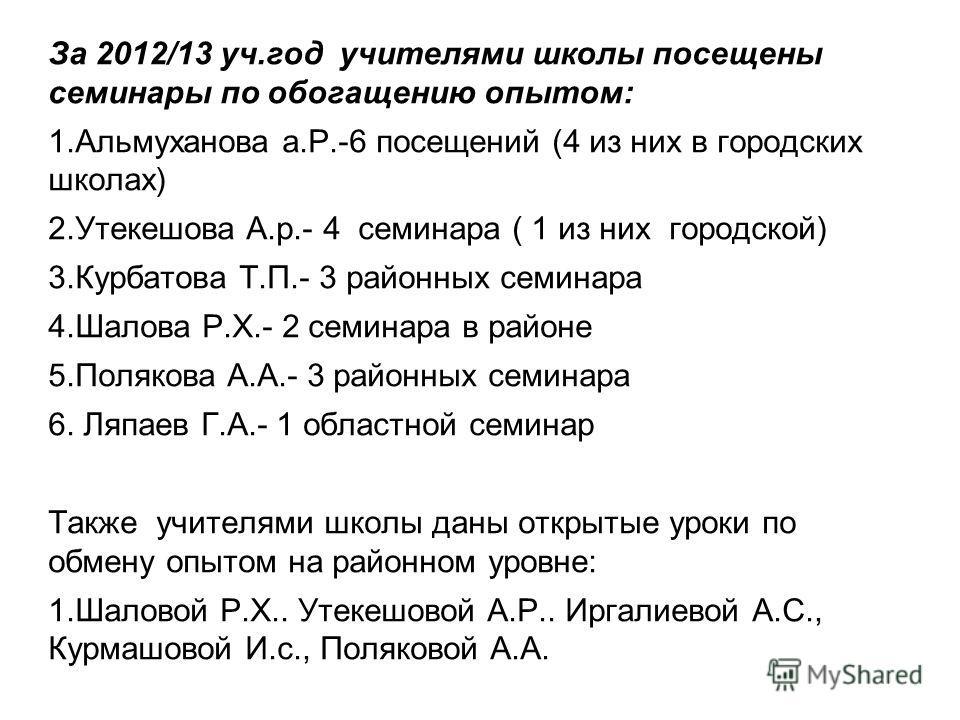 За 2012/13 уч.год учителями школы посещены семинары по обогащению опытом: 1.Альмуханова а.Р.-6 посещений (4 из них в городских школах) 2.Утекешова А.р.- 4 семинара ( 1 из них городской) 3.Курбатова Т.П.- 3 районных семинара 4.Шалова Р.Х.- 2 семинара