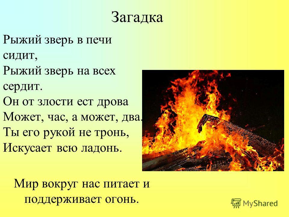 Рыжий зверь в печи сидит, Рыжий зверь на всех сердит. Он от злости ест дрова Может, час, а может, два. Ты его рукой не тронь, Искусает всю ладонь. Мир вокруг нас питает и поддерживает огонь. Загадка