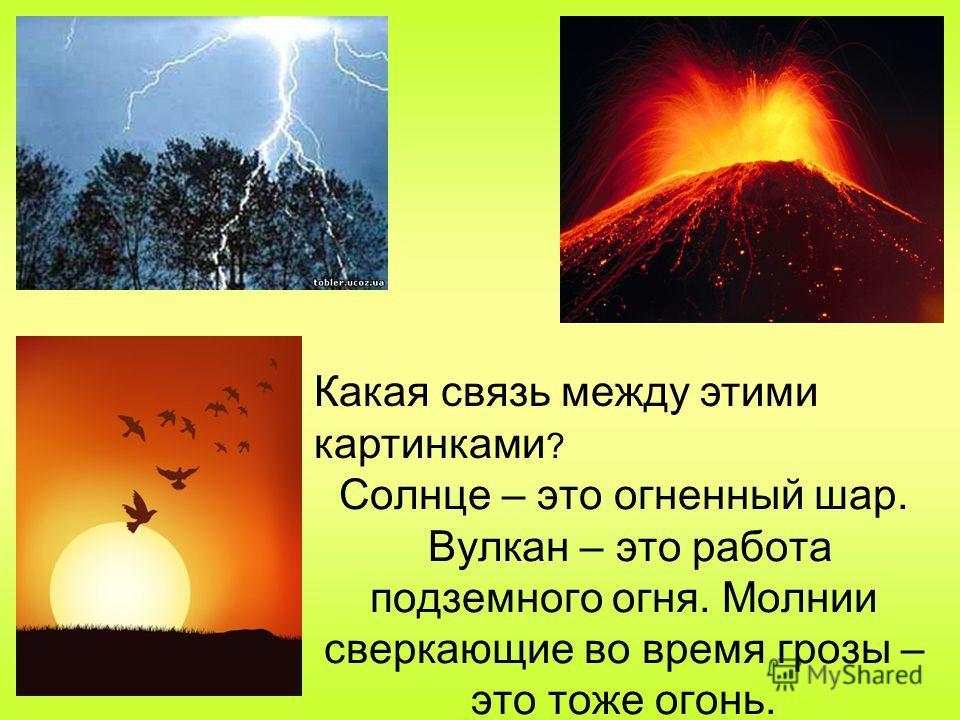 Солнце – это огненный шар. Вулкан – это работа подземного огня. Молнии сверкающие во время грозы – это тоже огонь. Какая связь между этими картинками ?