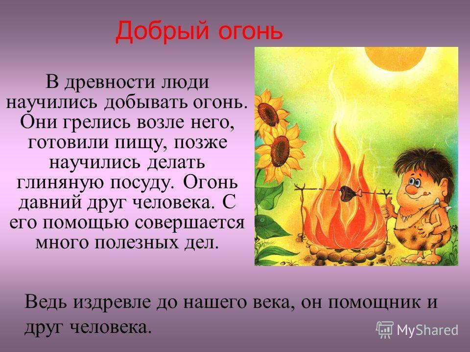 Добрый огонь В древности люди научились добывать огонь. Они грелись возле него, готовили пищу, позже научились делать глиняную посуду. Огонь давний друг человека. С его помощью совершается много полезных дел. Ведь издревле до нашего века, он помощник