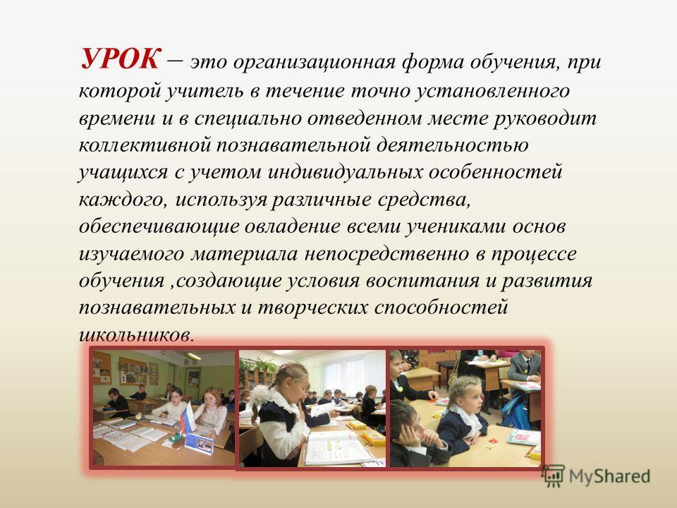 УРОК – это организационная форма обучения, при которой учитель в течение точно установленного времени и в специально отведенном месте руководит коллективной познавательной деятельностью учащихся с учетом индивидуальных особенностей каждого, используя