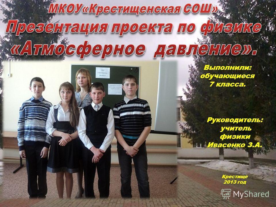Выполнили: обучающиеся 7 класса. Руководитель: учитель физики Ивасенко З.А. учитель физики Ивасенко З.А. Крестище 2013 год