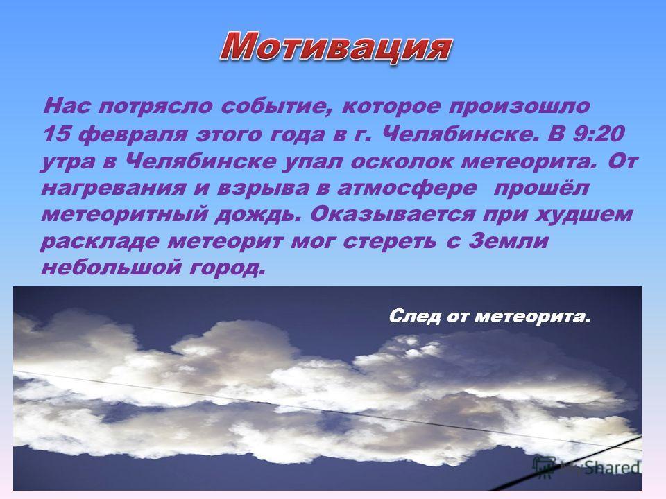 Нас потрясло событие, которое произошло 15 февраля этого года в г. Челябинске. В 9:20 утра в Челябинске упал осколок метеорита. От нагревания и взрыва в атмосфере прошёл метеоритный дождь. Оказывается при худшем раскладе метеорит мог стереть с Земли