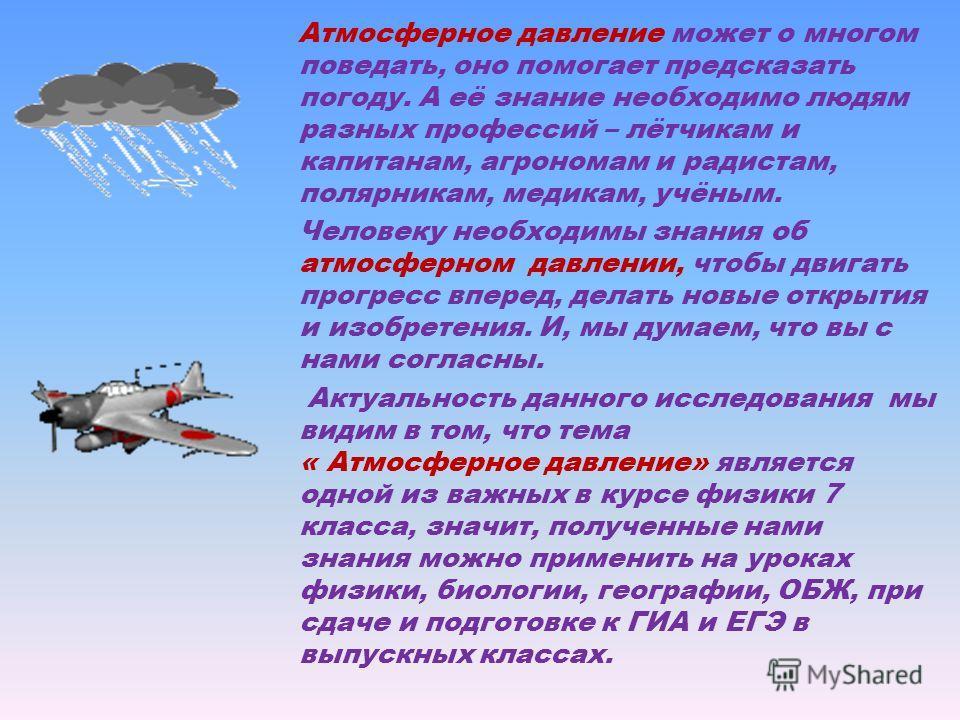 Атмосферное давление может о многом поведать, оно помогает предсказать погоду. А её знание необходимо людям разных профессий – лётчикам и капитанам, агрономам и радистам, полярникам, медикам, учёным. Человеку необходимы знания об атмосферном давлении