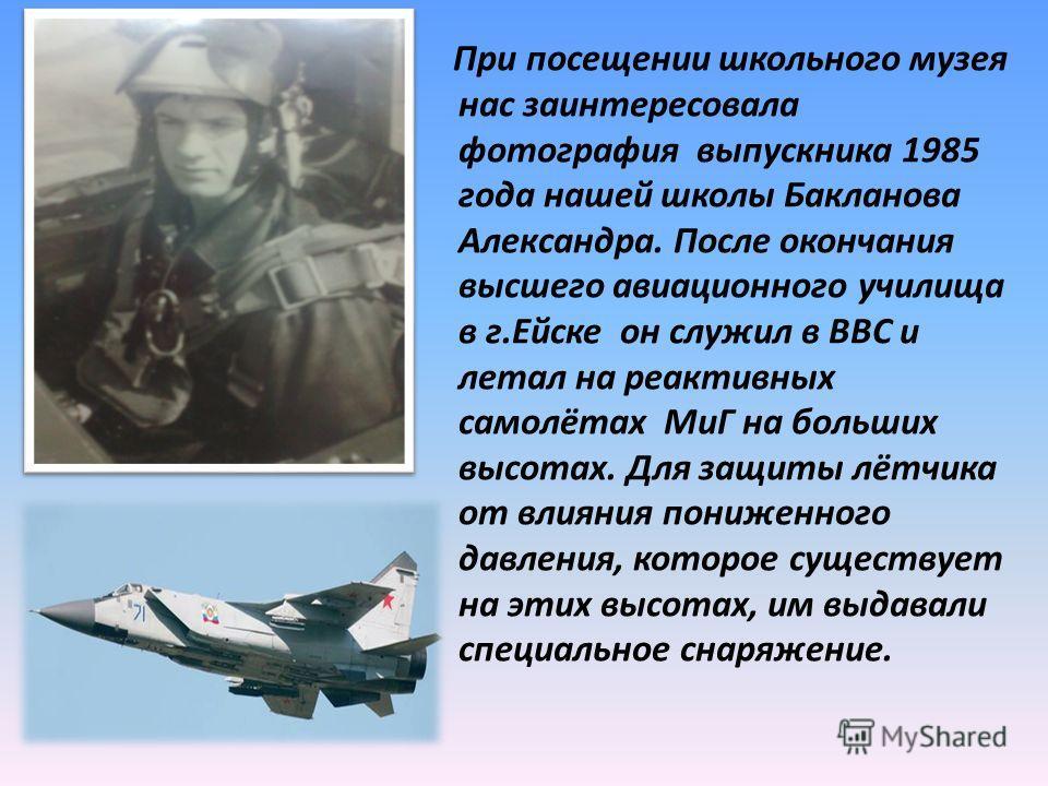 При посещении школьного музея нас заинтересовала фотография выпускника 1985 года нашей школы Бакланова Александра. После окончания высшего авиационного училища в г.Ейске он служил в ВВС и летал на реактивных самолётах МиГ на больших высотах. Для защи