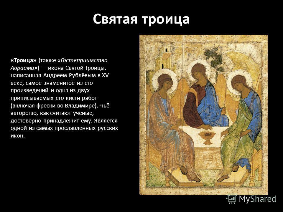 Святая троица «Троица» (также «Гостеприимство Авраама») икона Святой Троицы, написанная Андреем Рублёвым в XV веке, самое знаменитое из его произведений и одна из двух приписываемых его кисти работ (включая фрески во Владимире), чьё авторство, как сч