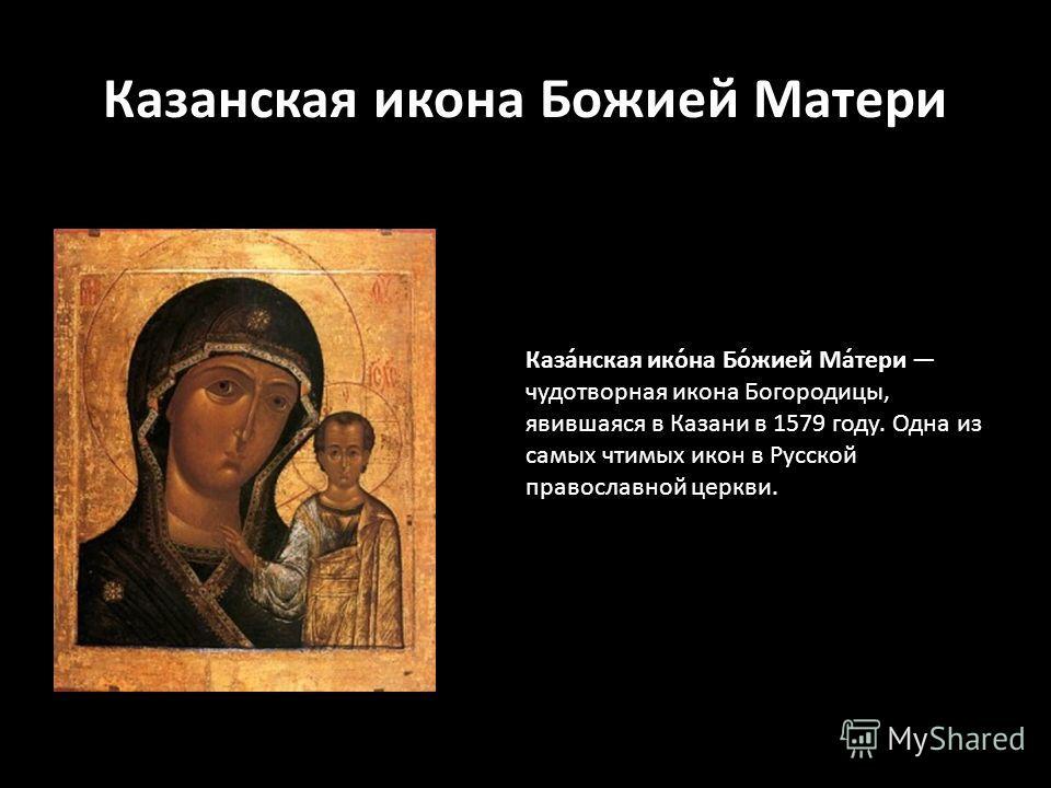Казанская икона Божией Матери Каза́нская ико́на Бо́жией Ма́тери чудотворная икона Богородицы, явившаяся в Казани в 1579 году. Одна из самых чтимых икон в Русской православной церкви.