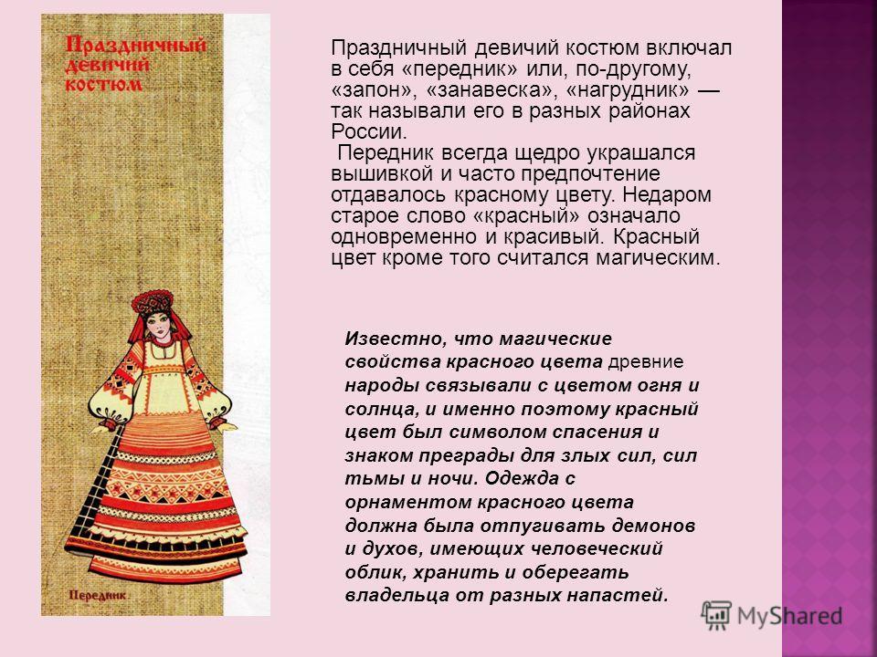 Праздничный девичий костюм включал в себя «передник» или, по-другому, «запон», «занавеска», «нагрудник» так называли его в разных районах России. Передник всегда щедро украшался вышивкой и часто предпочтение отдавалось красному цвету. Недаром старое