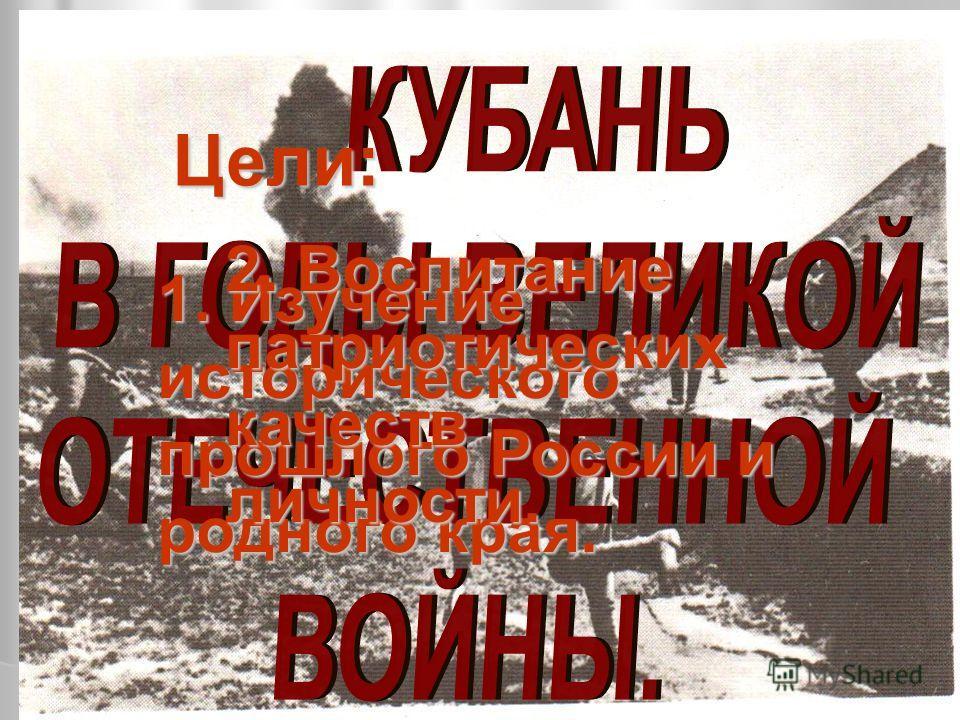 Цели: 1. Изучение исторического прошлого России и родного края. 2. Воспитание патриотических качеств личности.