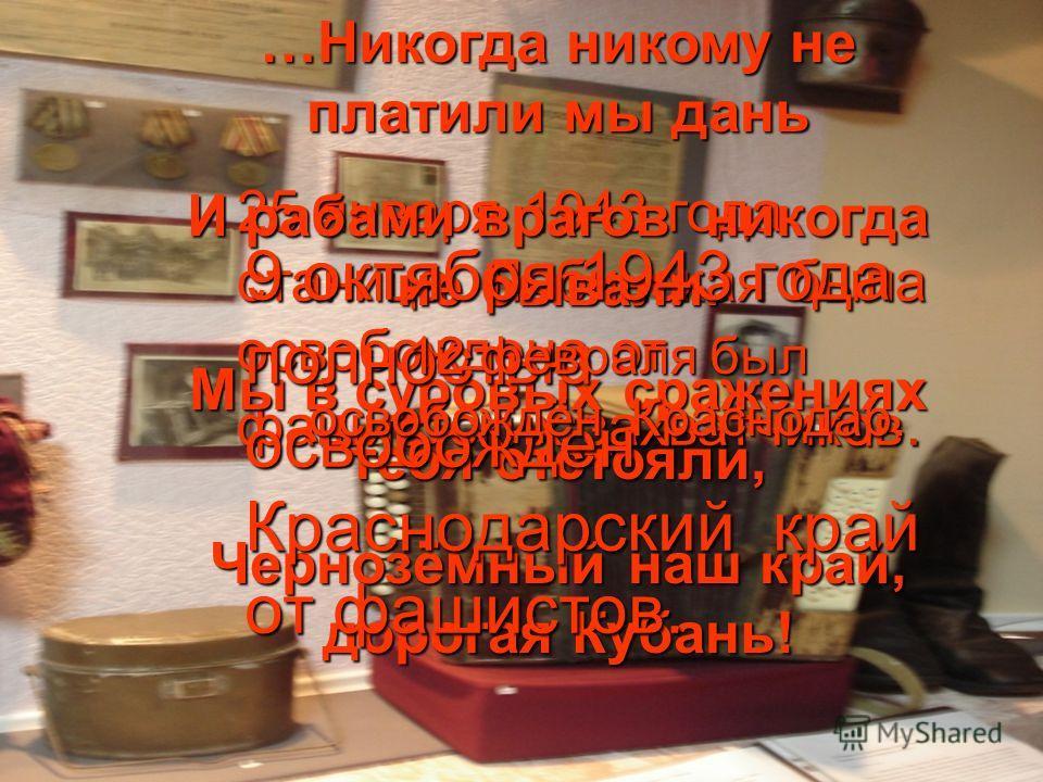 25 января 1943 года станица Лабинская была освобождена от фашистских захватчиков. …Никогда никому не платили мы дань И рабами врагов никогда не бывали. Мы в суровых сражениях тебя отстояли, Чернозёмный наш край, дорогая Кубань! 9 октября 1943 года по