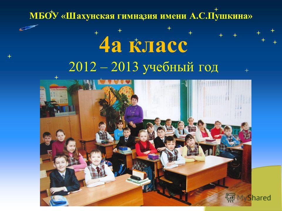 МБОУ «Шахунская гимназия имени А.С.Пушкина» 4а класс 2012 – 2013 учебный год