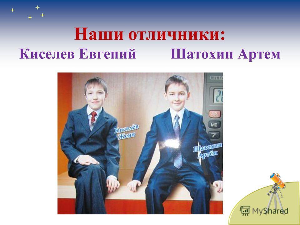 Наши отличники: Киселев Евгений Шатохин Артем
