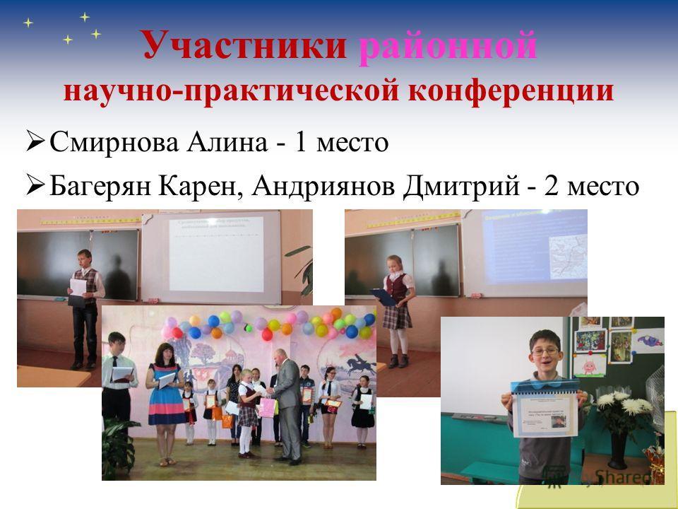 Участники районной научно-практической конференции Смирнова Алина - 1 место Багерян Карен, Андриянов Дмитрий - 2 место