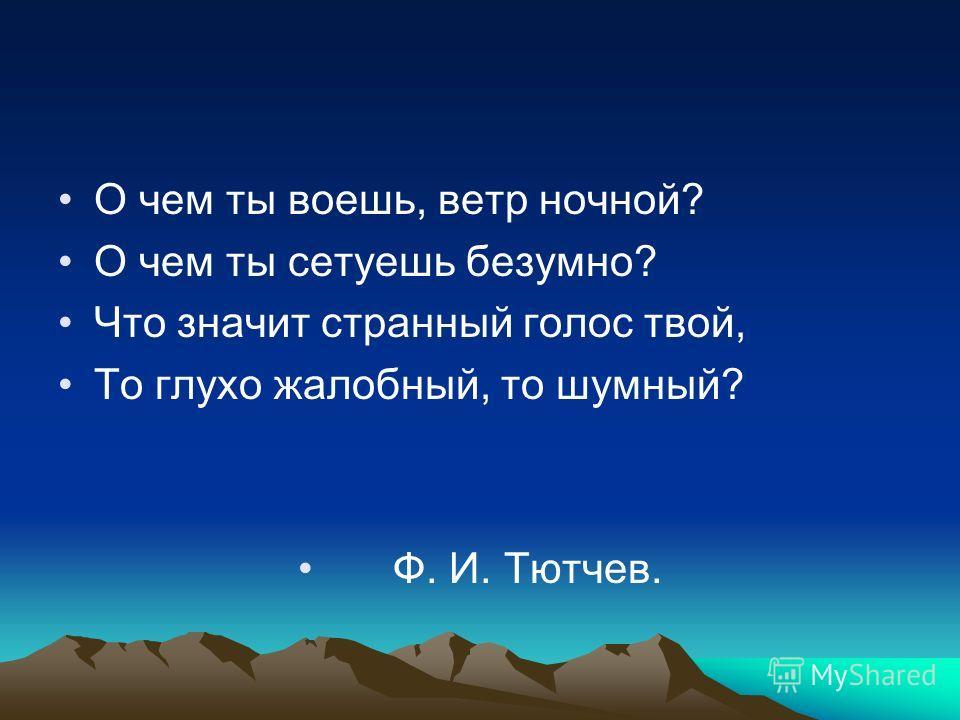 О чем ты воешь, ветр ночной? О чем ты сетуешь безумно? Что значит странный голос твой, То глухо жалобный, то шумный? Ф. И. Тютчев.