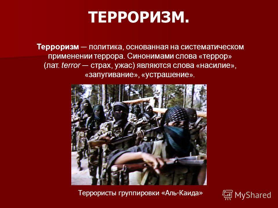 ТЕРРОРИЗМ. Терроризм политика, основанная на систематическом применении террора. Синонимами слова « террор » (лат. terror страх, ужас) являются слова « насилие », « запугивание », « устрашение ». Террористы группировки «Аль-Каида»