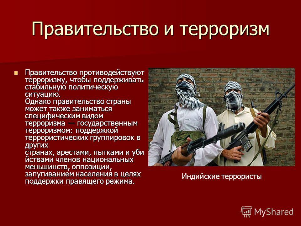 Правительство и терроризм Правительство противодействуют терроризму, чтобы поддерживать стабильную политическую ситуацию. Однако правительство страны может также заниматься специфическим видом терроризма государственным терроризмом: поддержкой террор