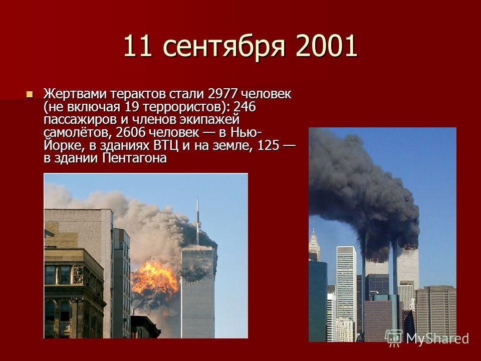 11 сентября 2001 Жертвами терактов стали 2977 человек (не включая 19 террористов): 246 пассажиров и членов экипажей самолётов, 2606 человек в Нью- Йорке, в зданиях ВТЦ и на земле, 125 в здании Пентагона Жертвами терактов стали 2977 человек (не включа