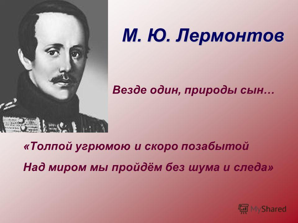 М. Ю. Лермонтов «Толпой угрюмою и скоро позабытой Над миром мы пройдём без шума и следа» Везде один, природы сын…