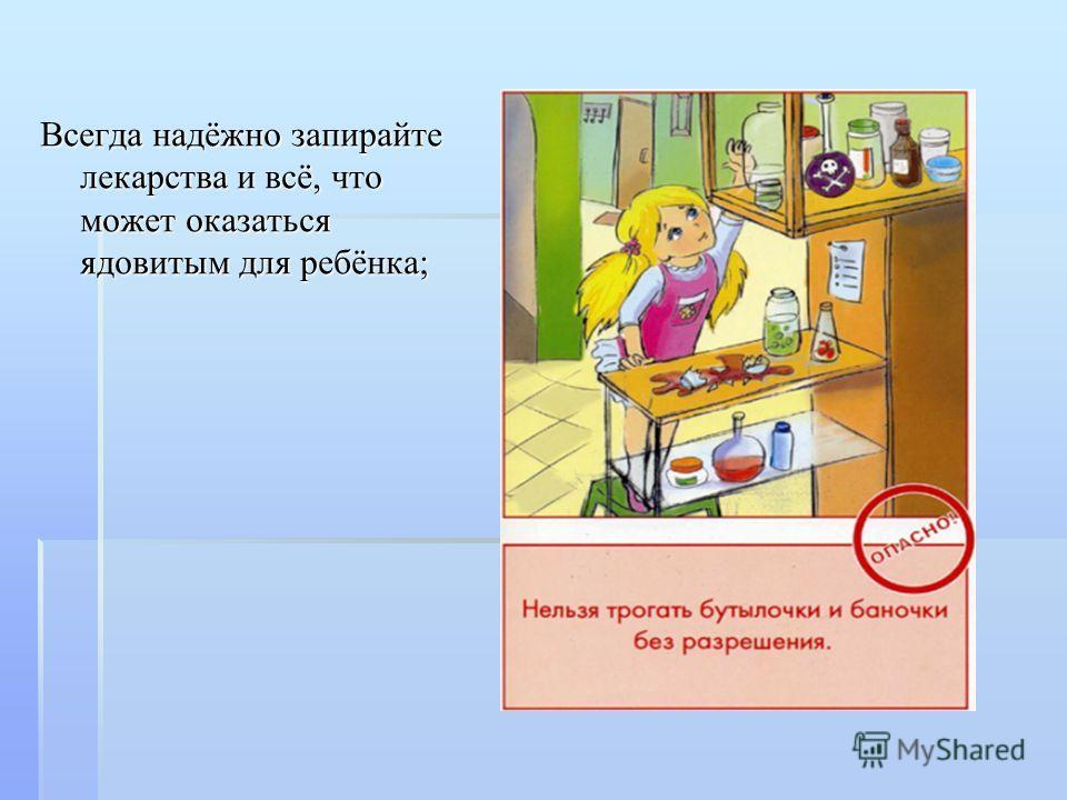 Всегда надёжно запирайте лекарства и всё, что может оказаться ядовитым для ребёнка;