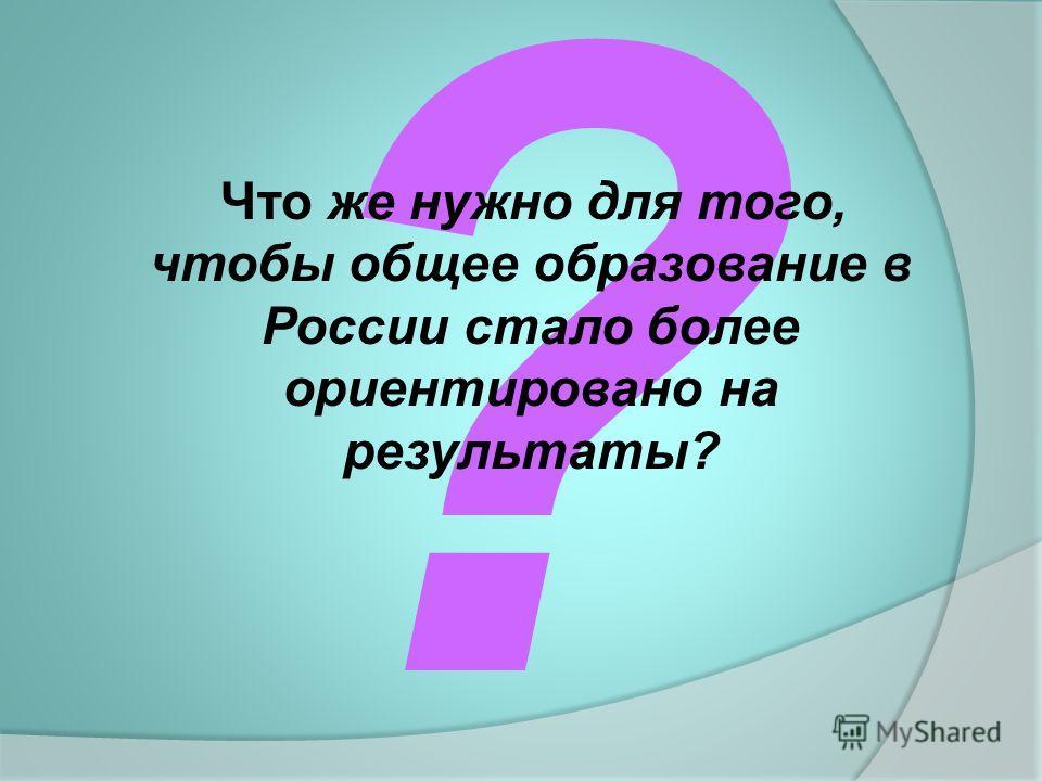 ? Что же нужно для того, чтобы общее образование в России стало более ориентировано на результаты?