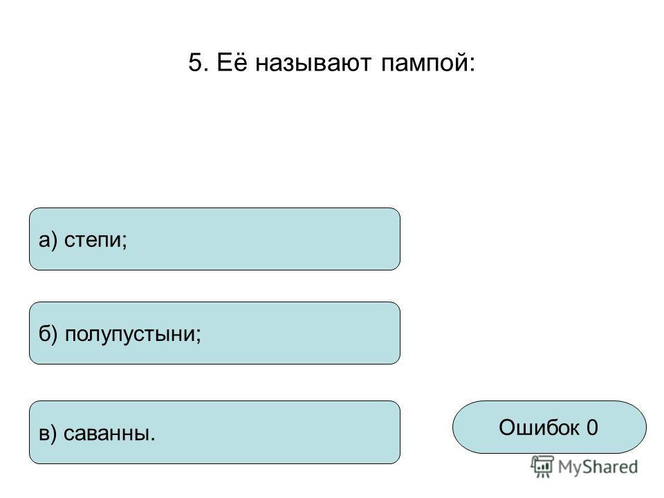 5. Её называют пампой: Ошибок 0 а) степи; б) полупустыни; в) саванны.