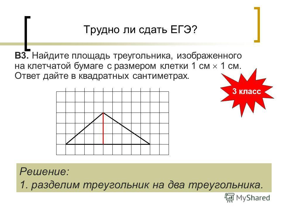 Трудно ли сдать ЕГЭ? В3. Найдите площадь треугольника, изображенного на клетчатой бумаге с размером клетки 1 см 1 см. Ответ дайте в квадратных сантиметрах. 3 класс Решение: 1. разделим треугольник на два треугольника.